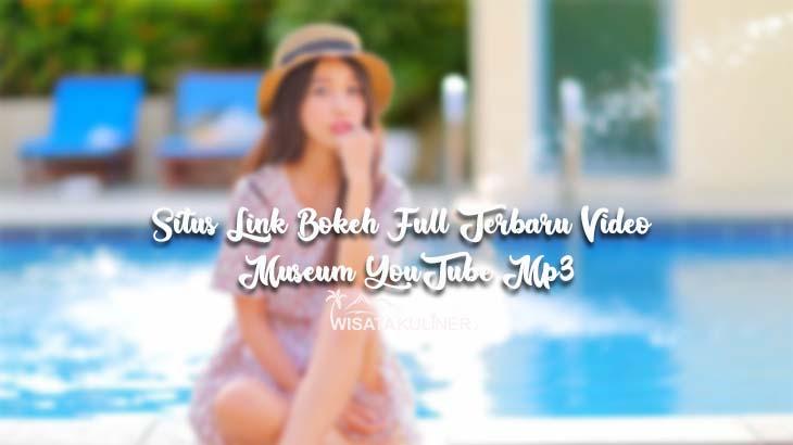 Situs Link Bokeh Full Terbaru Video Museum YouTube Mp3